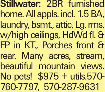 Stillwater: 2BR furnished home. All appls. incl. 1.5 BA, laundry, bsmt., attic, Lg. rms. w/high ceilings, HdWd fl. & FP in KT., Porches front & rear. Many acres, stream, beautiful mountain views. No pets! $975 + utils.570-760-7797, 570-287-9631