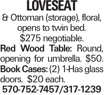 LOVESEAT & Ottoman (storage), floral, opens to twin bed. $275 negotiable. Red Wood Table: Round, opening for umbrella. $50. Book Cases: (2) 1-Has glass doors. $20 each. 570-752-7457/317-1239