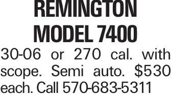 Remington model 7400 30-06 or 270 cal. with scope. Semi auto. $530 each. Call 570-683-5311