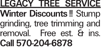 LEGACY TREE SERVICE Winter Discounts!! Stump grinding, tree trimming and removal. Free est. & ins. Call 570-204-6878