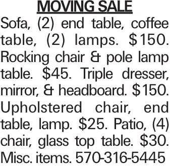 Moving Sale Sofa, (2) end table, coffee table, (2) lamps. $150. Rocking chair & pole lamp table. $45. Triple dresser, mirror, & headboard. $150. Upholstered chair, end table, lamp. $25. Patio, (4) chair, glass top table. $30. Misc. items. 570-316-5445