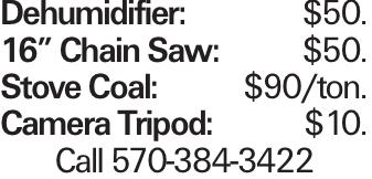 "Dehumidifier:$50. 16"" Chain Saw:$50. Stove Coal:$90/ton. Camera Tripod: $10. Call 570-384-3422"