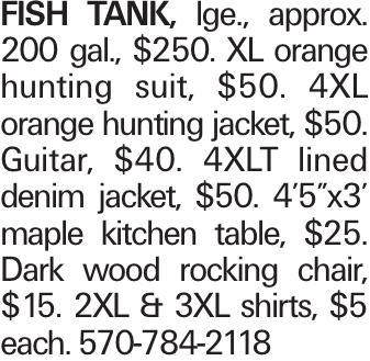 "FISH TANK, lge., approx. 200 gal., $250. XL orange hunting suit, $50. 4XL orange hunting jacket, $50. Guitar, $40. 4XLT lined denim jacket, $50. 4'5""x3' maple kitchen table, $25. Dark wood rocking chair, $15. 2XL & 3XL shirts, $5 each. 570-784-2118"