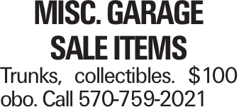 Misc. Garage Sale Items Trunks, collectibles. $100 obo. Call 570-759-2021
