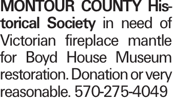 MONTOUR COUNTY Historical Society in need of Victorian fireplace mantle for Boyd House Museum restoration. Donation or very reasonable. 570-275-4049