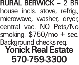 Rural Berwick - 2 BR house incls. stove, refrig., microwave, washer, dryer, central vac. NO Pets/No smoking. $750/mo + sec. Background checks req. Yonick Real Estate 570-759-3300
