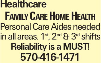 Healthcare Family Care Home Health Personal Care Aides needed in all areas. 1st, 2nd & 3rd shifts Reliability is a MUST! 570-416-1471