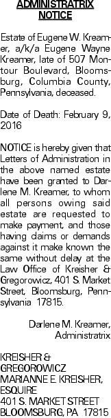 ADMINISTRATRIX NOTICE	Estate of Eugene W. Kreamer, a/k/a Eugene Wayne Kreamer, late of 507 Montour Boulevard, Bloomsburg, Columbia County, Pennsylvania, deceased. Date of Death: February 9, 2016	NOTICE is hereby given that Letters of Administration in the above named estate have been granted to Darlene M. Kreamer, to whom all persons owing said estate are requested to make payment, and those having claims or demands against it make known the same without delay at the Law Office of Kreisher & Gregorowicz, 401 S. Market Street, Bloomsburg, Pennsylvania 17815. Darlene M. Kreamer, Administratrix KREISHER & GREGOROWICZ MARIANNE E. KREISHER, ESQUIRE 401 S. MARKET STREET BLOOMSBURG, PA 17815