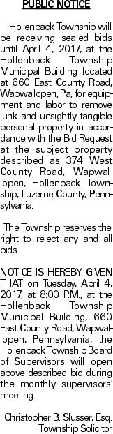 PUBLIC NOTICE	Hollenback Township will be receiving sealed bids until April 4, 2017, at the Hollenback Township Municipal Building located at 660 East County Road, Wapwallopen, Pa, for equipment and labor to remove junk and unsightly tangible personal property in accordance with the Bid Request at the subject property described as 374 West County Road, Wapwallopen, Hollenback Township, Luzerne County, Pennsylvania.	The Township reserves the right to reject any and all bids. NOTICE IS HEREBY GIVEN THAT on Tuesday, April 4, 2017, at 8:00 P.M., at the Hollenback Township Municipal Building, 660 East County Road, Wapwallopen, Pennsylvania, the Hollenback Township Board of Supervisors will open above described bid during the monthly supervisors' meeting. Christopher B. Slusser, Esq. Township Solicitor