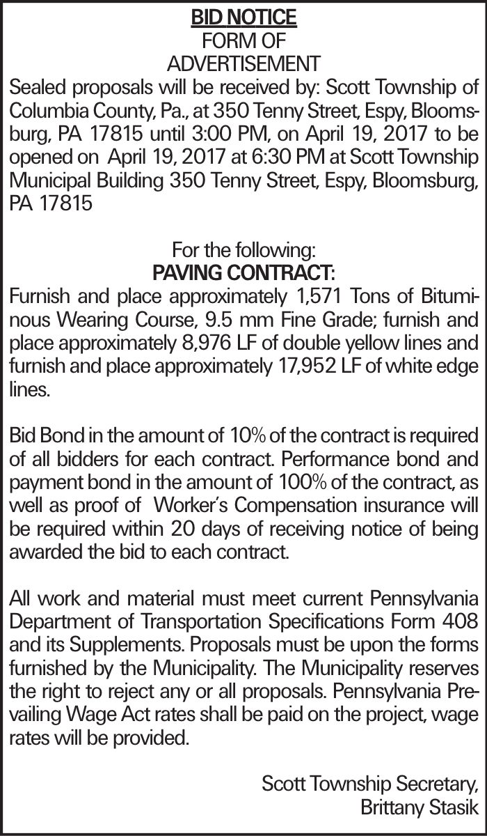 BIDNOTICE FORM OF ADVERTISEMENT Sealed proposals will be received by: Scott Township of Columbia County, Pa., at 350 Tenny Street, Espy, Bloomsburg, PA 17815 until 3:00 PM, on April 19, 2017 to be opened on April 19, 2017 at 6:30 PM at Scott Township Municipal Building 350 Tenny Street, Espy, Bloomsburg, PA 17815 For the following: Paving Contract: Furnish and place approximately 1,571 Tons of Bituminous Wearing Course, 9.5 mm Fine Grade; furnish and place approximately 8,976 LF of double yellow lines and furnish and place approximately 17,952 LF of white edge lines. Bid Bond in the amount of 10% of the contract is required of all bidders for each contract. Performance bond and payment bond in the amount of 100% of the contract, as well as proof of Worker's Compensation insurance will be required within 20 days of receiving notice of being awarded the bid to each contract. All work and material must meet current Pennsylvania Department of Transportation Specifications Form 408 and its Supplements. Proposals must be upon the forms furnished by the Municipality. The Municipality reserves the right to reject any or all proposals. Pennsylvania Prevailing Wage Act rates shall be paid on the project, wage rates will be provided. Scott Township Secretary, Brittany Stasik