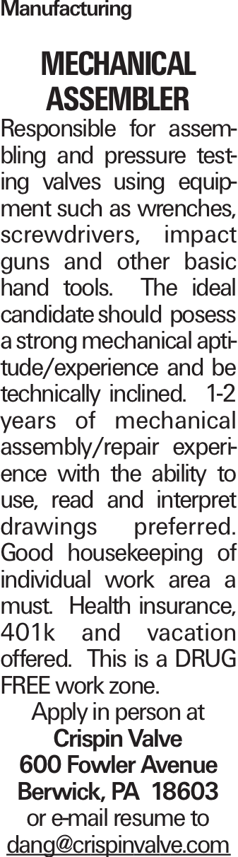 Manufacturing MECHANICAL ASSEMBLER Responsible for assembling and pressure testing valves using equipment such as wrenches, screwdrivers, impact guns and other basic hand tools. The ideal candidate should posess a strong mechanical aptitude/experience and be technically inclined. 1-2 years of mechanical assembly/repair experience with the ability to use, read and interpret drawings preferred. Good housekeeping of individual work area a must. Health insurance, 401k and vacation offered. This is a DRUG FREE work zone. Apply in person at Crispin Valve 600 Fowler Avenue Berwick, PA 18603 or e-mail resume to dang@crispinvalve.com