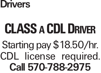Drivers class a CDL Driver Starting pay $18.50/hr. CDL license required. Call 570-788-2975