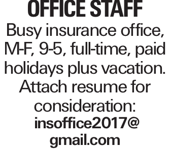office staff Busy insurance office, M-F, 9-5, full-time, paid holidays plus vacation. Attach resume for consideration: insoffice2017@ gmail.com
