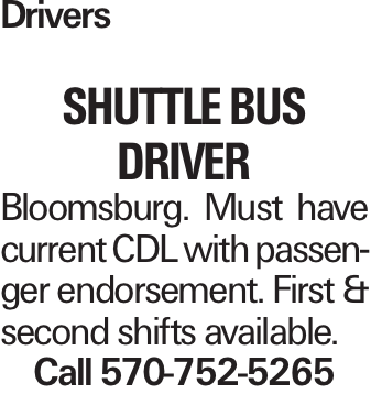Drivers shuttle BUS DRIVER Bloomsburg. Must have current CDL with passenger endorsement. First & second shifts available. Call 570-752-5265
