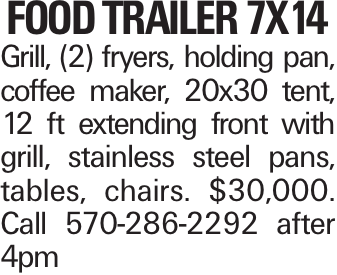 Food Trailer 7x14 Grill, (2) fryers, holding pan, coffee maker, 20x30 tent, 12 ft extending front with grill, stainless steel pans, tables, chairs. $30,000. Call 570-286-2292 after 4pm