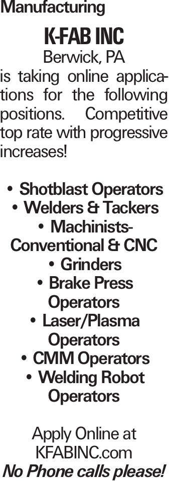 Manufacturing K-FAB INC Berwick, PA is taking online applications for the following positions. Competitive top rate with progressive increases! -- Shotblast Operators -- Welders & Tackers -- Machinists- Conventional & CNC -- Grinders -- Brake Press Operators -- Laser/Plasma Operators -- CMM Operators -- Welding Robot Operators Apply Online at KFABINC.com No Phone calls please!
