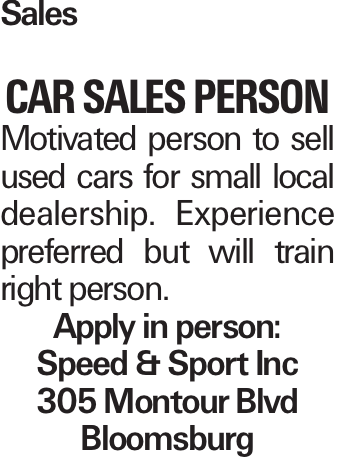 Sales CAR Sales Person Motivated person to sell used cars for small local dealership. Experience preferred but will train right person. Apply in person: Speed & Sport Inc 305 Montour Blvd Bloomsburg