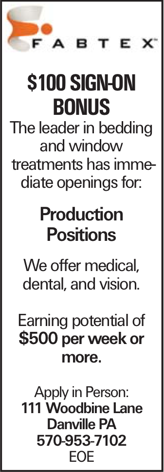 $100 sign-on bonus The leader in bedding and window treatments has immediate openings for: Production Positions We offer medical, dental, and vision. Earning potential of $500 per week or more. Apply in Person: 111 Woodbine Lane Danville PA 570-953-7102 EOE