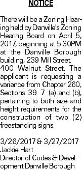 Notice There will be a Zoning Hearing held by Danville's Zoning Hearing Board on April 5, 2017, beginning at 5:30PM at the Danville Borough building, 239 Mill Street. 400 Walnut Street. The applicant is requesting a variance from Chapter 260, Sections 39. 7. (a) and (b), pertaining to both size and height requirements for the construction of two (2) freestanding signs. 3/26/2017 & 3/27/2017 Jackie Hart Director of Codes & Development Danville Borough