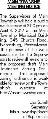 Main Township Meeting Notice The Supervisors of Main Township will hold a public work session at 3:00 pm on April 4, 2017 at the Main Township Municipal Building, 345 Church Road, Bloomsburg, Pennsylvania. The purpose of the work session is for the Supervisors to review all revisions to the proposed draft Main Township Zoning Ordinance. The proposed zoning ordinance is available for review on the Township's website at http://maintownship.com. Lisa Schell Secretary Main Township Board of Supervisors