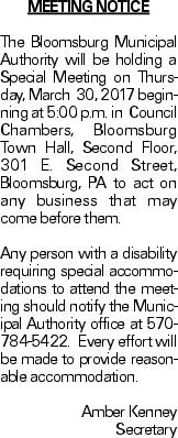 MEETING NOTICE The Bloomsburg Municipal Authority will be holding a Special Meeting on Thursday, March 30, 2017 beginning at 5:00 p.m. in Council Chambers, Bloomsburg Town Hall, Second Floor, 301 E. Second Street, Bloomsburg, PA to act on any business that may come before them. Any person with a disability requiring special accommodations to attend the meeting should notify the Municipal Authority office at 570-784-5422. Every effort will be made to provide reasonable accommodation. Amber Kenney Secretary