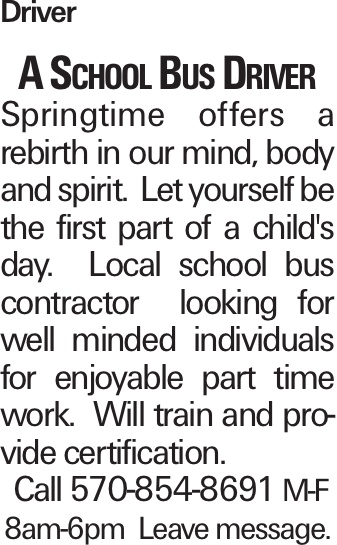 Driver A School Bus Driver Springtime offers a rebirth in our mind, body and spirit. Let yourself be the first part of a child's day. Local school bus contractor looking for well minded individuals for enjoyable part time work. Will train and provide certification. Call 570-854-8691 M-F 8am-6pm Leave message.