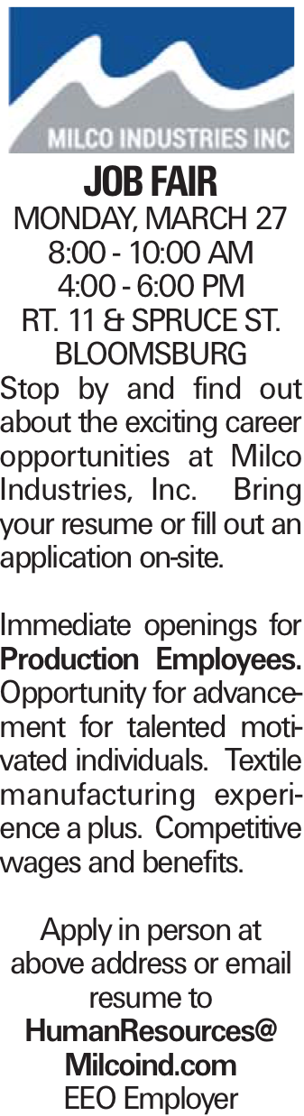 JOB FAIR MONDAY, MARCH 27 8:00 - 10:00 AM 4:00 - 6:00 PM RT. 11 & SPRUCE ST. BLOOMSBURG Stop by and find out about the exciting career opportunities at Milco Industries, Inc. Bring your resume or fill out an application on-site. Immediate openings for Production Employees. Opportunity for advancement for talented motivated individuals. Textile manufacturing experience a plus. Competitive wages and benefits. Apply in person at above address or email resume to HumanResources@ Milcoind.com EEO Employer