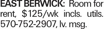 EAST BERWICK: Room for rent, $125/wk incls. utils. 570-752-2907, lv. msg.