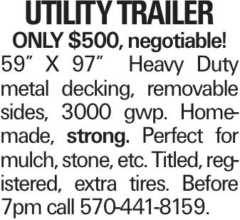 """Utility Trailer ONLY $500, negotiable! 59"""" X 97"""" Heavy Duty metal decking, removable sides, 3000 gwp. Homemade, strong. Perfect for mulch, stone, etc. Titled, registered, extra tires. Before 7pm call 570-441-8159."""
