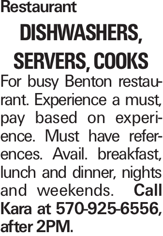 Restaurant dishwashers, servers, cooks For busy Benton restaurant. Experience a must, pay based on experience. Must have references. Avail. breakfast, lunch and dinner, nights and weekends. Call Kara at 570-925-6556, after 2PM.