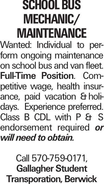 School Bus Mechanic/ maintenance Wanted: Individual to perform ongoing maintenance on school bus and van fleet. Full-Time Position. Competitive wage, health insurance, paid vacation &holidays. Experience preferred. Class B CDL with P & S endorsement required or will need to obtain. Call 570-759-0171, Gallagher Student Transporation, Berwick