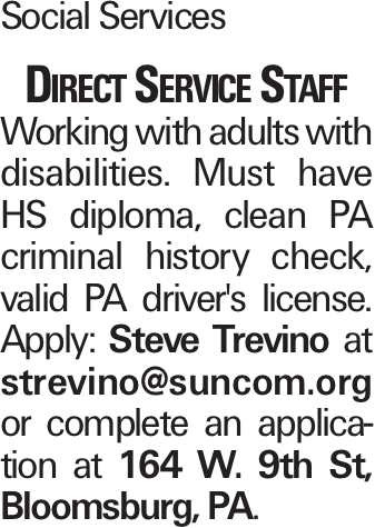 Social Services Direct Service Staff Working with adults with disabilities. Must have HS diploma, clean PA criminal history check, valid PA driver's license. Apply: Steve Trevino at strevino@suncom.org or complete an application at 164 W. 9th St, Bloomsburg, PA.