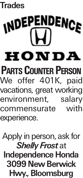 Trades Parts Counter Person We offer 401K, paid vacations, great working environment, salary commensurate with experience. Apply in person, ask for Shelly Frost at Independence Honda 3099 New Berwick Hwy., Bloomsburg
