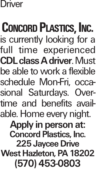 Driver Concord Plastics, Inc. is currently looking for a full time experienced CDL class A driver. Must be able to work a flexible schedule Mon-Fri, occasional Saturdays. Overtime and benefits available. Home every night. Apply in person at: Concord Plastics, Inc. 225 Jaycee Drive West Hazleton, PA 18202 (570) 453-0803