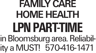 Family Care Home Health LPN Part-Time in Bloomsburg area. Reliability a MUST!570-416-1471