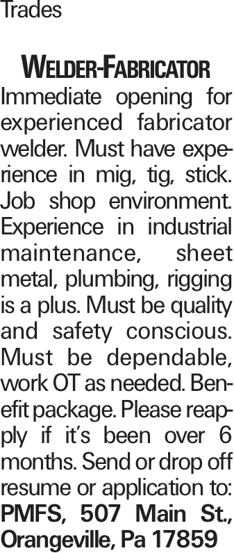 Trades Welder-Fabricator Immediate opening for experienced fabricator welder. Must have experience in mig, tig, stick. Job shop environment. Experience in industrial maintenance, sheet metal, plumbing, rigging is a plus. Must be quality and safety conscious. Must be dependable, work OT as needed. Benefit package. Please reapply if it's been over 6 months. Send or drop off resume or application to: PMFS, 507 Main St., Orangeville, Pa 17859
