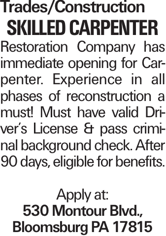 Trades/Construction skilled carpenter Restoration Company has immediate opening for Carpenter. Experience in all phases of reconstruction a must! Must have valid Driver's License & pass criminal background check. After 90 days, eligible for benefits. Apply at: 530 Montour Blvd., Bloomsburg PA 17815