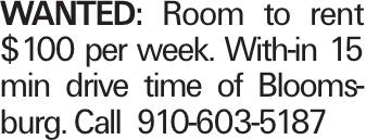 WANTED: Room to rent $100 per week. With-in 15 min drive time of Bloomsburg. Call 910-603-5187