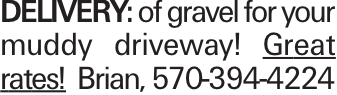 Delivery: of gravel for your muddy driveway! Great rates! Brian, 570-394-4224