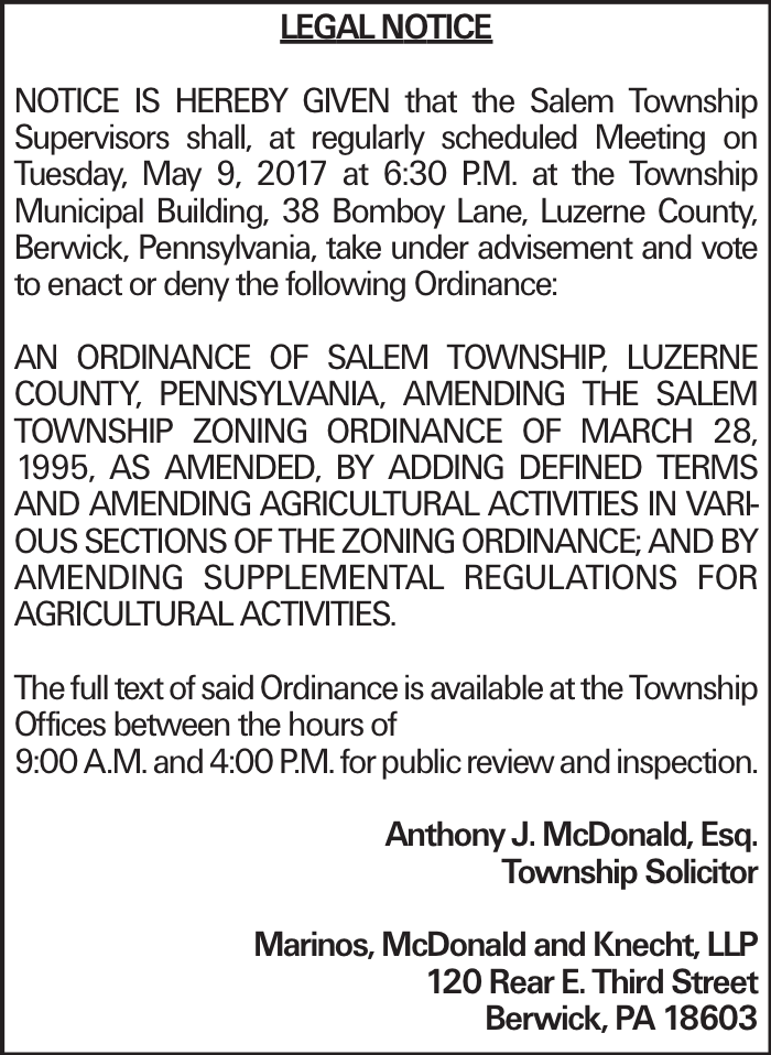 LEGAL NOTICE NOTICE IS HEREBY GIVEN that the Salem Township Supervisors shall, at regularly scheduled Meeting on Tuesday, May 9, 2017 at 6:30 P.M. at the Township Municipal Building, 38 Bomboy Lane, Luzerne County, Berwick, Pennsylvania, take under advisement and vote to enact or deny the following Ordinance: AN ORDINANCE OF SALEM TOWNSHIP, LUZERNE COUNTY, PENNSYLVANIA, AMENDING THE SALEM TOWNSHIP ZONING ORDINANCE OF MARCH 28, 1995, AS AMENDED, BY ADDING DEFINED TERMS AND AMENDING AGRICULTURAL ACTIVITIES IN VARIOUS SECTIONS OF THE ZONING ORDINANCE; AND BY AMENDING SUPPLEMENTAL REGULATIONS FOR AGRICULTURAL ACTIVITIES. The full text of said Ordinance is available at the Township Offices between the hours of 9:00 A.M. and 4:00 P.M. for public review and inspection.Anthony J. McDonald, Esq. Township Solicitor Marinos, McDonald and Knecht, LLP 120 Rear E. Third Street Berwick, PA 18603