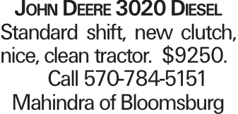 John Deere 3020 Diesel Standard shift, new clutch, nice, clean tractor. $9250. Call 570-784-5151 Mahindra of Bloomsburg