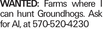 WANTED: Farms where I can hunt Groundhogs. Ask for Al, at 570-520-4230
