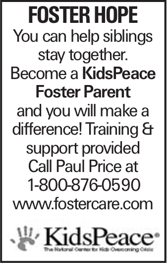 Foster Hope You can help siblings stay together. Become a KidsPeace Foster Parent and you will make a difference! Training & support provided Call Paul Price at 1-800-876-0590 www.fostercare.com