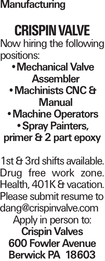 Manufacturing Crispin Valve Now hiring the following positions: --Mechanical Valve Assembler --Machinists CNC & Manual --Machine Operators --Spray Painters, primer & 2 part epoxy 1st & 3rd shifts available. Drug free work zone. Health, 401K & vacation. Please submit resume to dang@crispinvalve.com Apply in person to: Crispin Valves 600 Fowler Avenue Berwick PA 18603