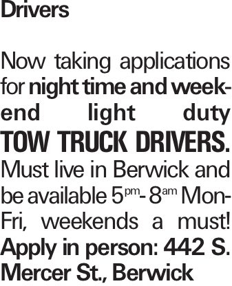 Drivers Now taking applications for night time and weekend light duty Tow Truck Drivers. Must live in Berwick and be available 5pm- 8am Mon-Fri, weekends a must! Apply in person: 442 S. Mercer St., Berwick