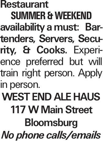Restaurant SUMMER&WEEKEND availability a must: Bartenders, Servers, Security, & Cooks. Experience preferred but will train right person. Apply in person. West End Ale Haus 117 W Main Street Bloomsburg No phone calls/emails