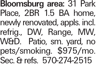 Bloomsburg area: 31 Park Place, 2BR 1.5 BA home, newly renovated, appls. incl. refrig., DW, Range, MW, W&D. Patio, sm. yard, no pets/smoking. $975/mo. Sec. & refs. 570-274-2515