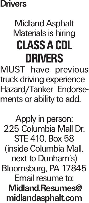 Drivers Midland Asphalt Materials is hiring CLASS A CDL DRIVERS MUST have previous truck driving experience Hazard/Tanker Endorsements or ability to add. Apply in person: 225 Columbia Mall Dr. STE 410, Box 58 (inside Columbia Mall, next to Dunham's) Bloomsburg, PA 17845 Email resume to: Midland.Resumes@ midlandasphalt.com