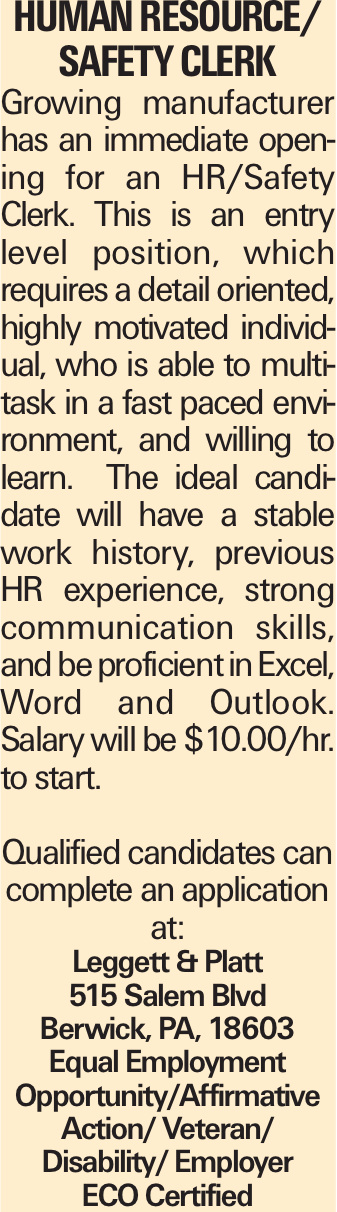 HUMAN RESOURCE/ SAFETY CLERK Growing manufacturer has an immediate opening for an HR/Safety Clerk. This is an entry level position, which requires a detail oriented, highly motivated individual, who is able to multitask in a fast paced environment, and willing to learn. The ideal candidate will have a stable work history, previous HR experience, strong communication skills, and be proficient in Excel, Word and Outlook. Salary will be $10.00/hr. to start. Qualified candidates can complete an application at: Leggett & Platt 515 Salem Blvd Berwick, PA, 18603 Equal Employment Opportunity/Affirmative Action/ Veteran/ Disability/ Employer ECO Certified