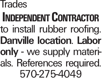Trades Independent Contractor to install rubber roofing. Danville location. Labor only - we supply materials. References required. 570-275-4049